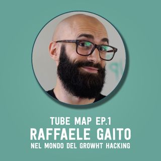 Tube Map ep.1 - Esploratore: Raffaele Gaito nel mondo del growth hacking