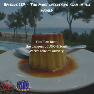 Episode 127 - The Most Interesting Flan in the World