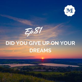 Ep. 81 - Did You Give Up On Your Dreams?
