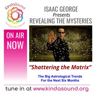 Shattering the Matrix: Astrological Trends for the Next 6 Months | Revealing the Mysteries with Isaac George