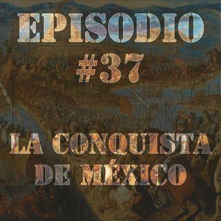 Episodio #37 - La Conquista de México