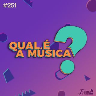 Troca o Disco #251: Qual é a Música? 2