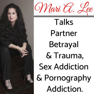 Episode 45: Part 4 of 5 - Mari A. Lee, LMFT, CSAT-S Talks Partner Betrayal & Trauma,  Sex Addiction & Pornography Addiction.