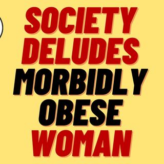 SOCIETY IS LYING TO MORBIDLY OBESE WOMEN - FAT ACCEPTANCE IS A LIE