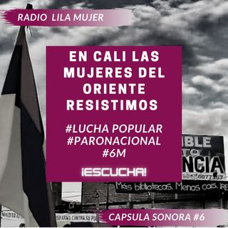 Càpsula 6. Mayo 6 Paro Nacional Colombia. En Cali las mujeres del Oriente resistimos