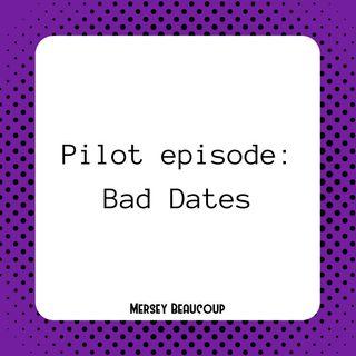 #Ep1 – Pilot – Bad Dates