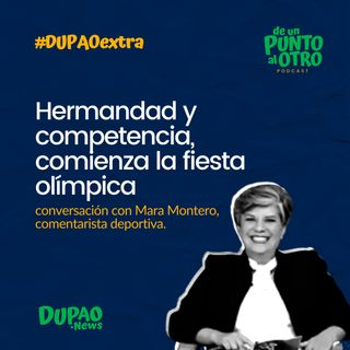 Extra 02 • Hermandad y competencia, comienza la fiesta olímpica, con Mara Montero • DUPAO.news