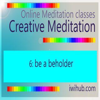 Creative Meditation 6: Be A Beholder