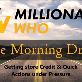 Millionaire Who's Morning Drive Episode 7- Approved for Store Credit & Quick actions