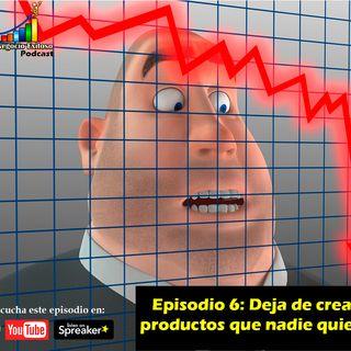 Episodio 6 - Deja de crear productos que nadie quiere