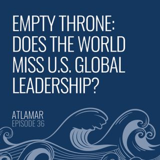 Empty Throne: Does the World Miss U.S. Global Leadership? [Episode 36]