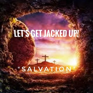 "LET'S GET JACKED UP! ""Salvation"""