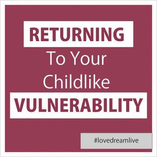 Returning to your childlike Vulnerability