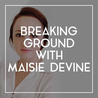 56 Breaking Ground with Maisie Devine