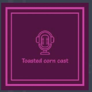 TOASTED CORN CAST EP1 (Pt 2)