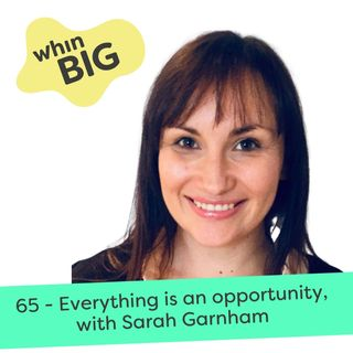 65 - Everything is an opportunity, with Sarah Garnham
