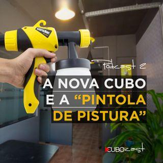 CUBOCAST 2 - A nova CUBO e a pintola de pistura.