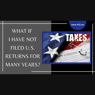 [ HTJ Podcast ] What If I Have Not Filed U.S. Returns For Many Years
