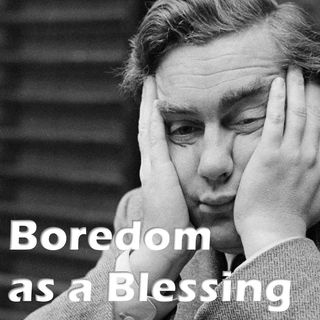 Boredom as a Blessing