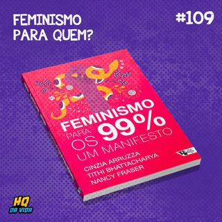HQ da vida #109 -  Feminismo para quem? (Feminismo para os 99%)