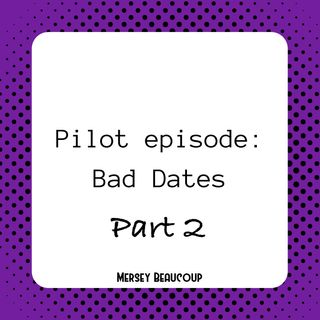 #Ep2 – Pilot – Bad Dates (Part 2)