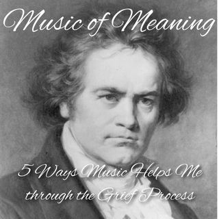 Music of Meaning - 5 Ways Music Helps Me through the Grief Process