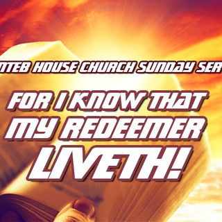 NTEB HOUSE CHURCH SUNDAY MORNING SERVICE: For I Know That My Redeemer Liveth And In My Flesh Shall I See God