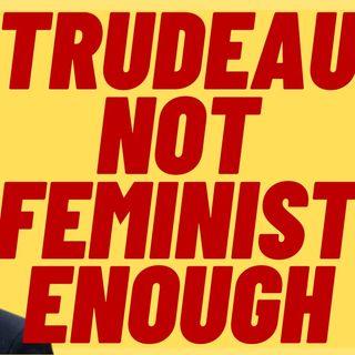 JUSTIN TRUDEAU ISN'T FEMINIST ENOUGH