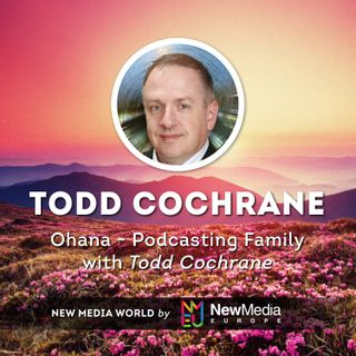 Ohana - Podcasting Family with Todd Cochrane