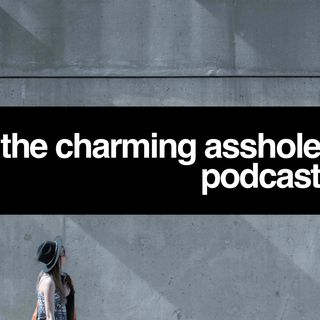The Charming Asshole Podcast Episode 2