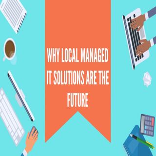 Why Local Managed IT Solutions Are The Future