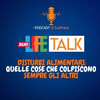 SudLife Talk episodio 20 - Disturbi alimentari: quelle cose che colpiscono sempre gli altri