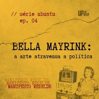 04 Série UBUNTU - Bella Mayrink: a arte atravessa a política