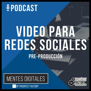 Fase 1 Pre-producción de Video Digital para Redes Sociales | Mentes Digitales by Prospect Factory