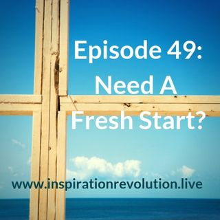 Episode 49 - Need A Fresh Start?