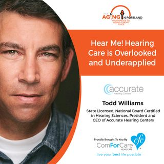 10/21/17: Todd Williams with Accurate Hearing Centers | Hear Me! Hearing Care is Overlooked and Underapplied | Aging in Portland