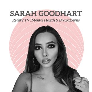 SARAH GOODHART - Reality TV, Mental Health & Breakdowns