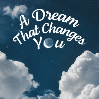 A Dream That Changes You