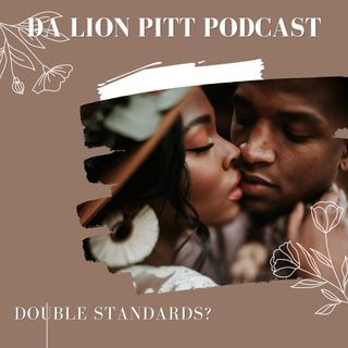 DA LION PITT PODCAST S1 EP10 - DOUBLE STANDARDS?
