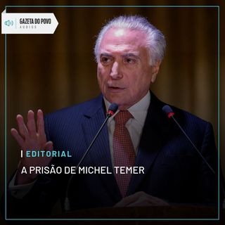 Editorial: A prisão de Michel Temer