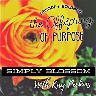 Episode 6: Boldness the Offspring of Purpose