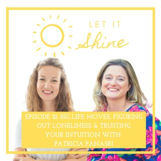 Episode 21: Big Life Moves, Figuring Out Loneliness & Trusting Your Intuition With Patricia Panasri
