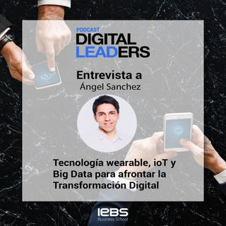 Tecnología wearable, ioT y Big Data para afrontar la Transformación Digital, con Ángel Sánchez