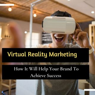 Virtual Reality Marketing How It Will Help Your Brand To Achieve Success