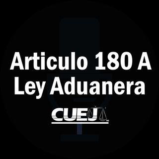 Articulo 180 A Ley Aduanera México