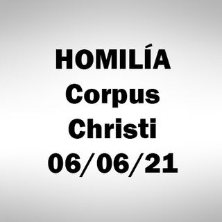 Homilía. Corpus Christi. 6 junio 2021