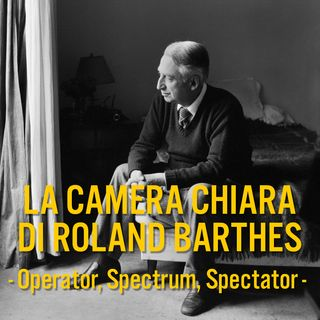 Episodio 4 - La Camera Chiara di Roland Barthes - Operator, Spectrum, Spectator.