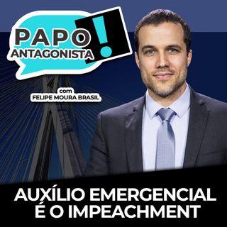 AUXÍLIO EMERGENCIAL É O IMPEACHMENT - Papo Antagonista com Felipe Moura Brasil e Diogo Mainardi