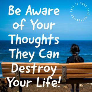 Be Aware of Your Thoughts They Can Destroy Your Life!