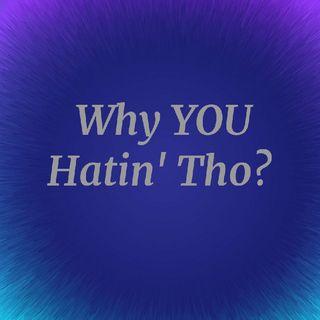 Why YOU Hatin' Tho?